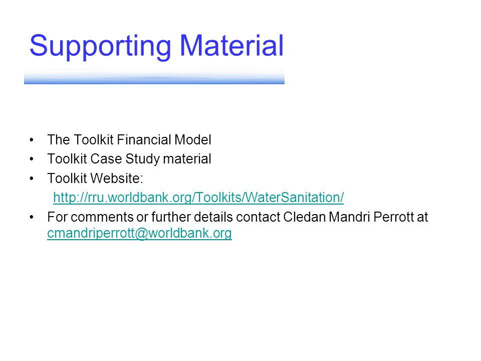 Supporting Material The Toolkit Financial Model Toolkit Case Study material Toolkit Website: http://rru.worldbank.org/Toolkits/WaterSanitation/ For comments or further details contact Cledan Mandri Perrott at cmandriperrott@worldbank.org cmandriperrott@worldbank.org