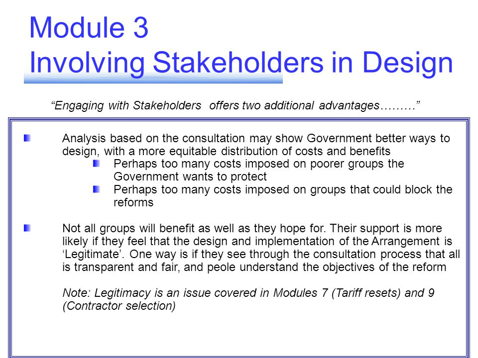 Module 3 Involving Stakeholders in Design Engaging with Stakeholders offers two additional advantages……… Analysis based on the consultation may show Government better ways to design, with a more equitable distribution of costs and benefits Perhaps too many costs imposed on poorer groups the Government wants to protect Perhaps too many costs imposed on groups that could block the reforms Not all groups will benefit as well as they hope for.