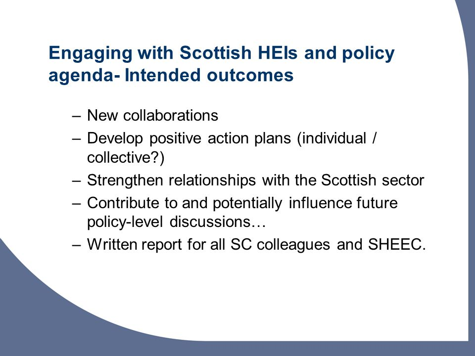 Engaging with Scottish HEIs and policy agenda- Intended outcomes –New collaborations –Develop positive action plans (individual / collective ) –Strengthen relationships with the Scottish sector –Contribute to and potentially influence future policy-level discussions… –Written report for all SC colleagues and SHEEC.