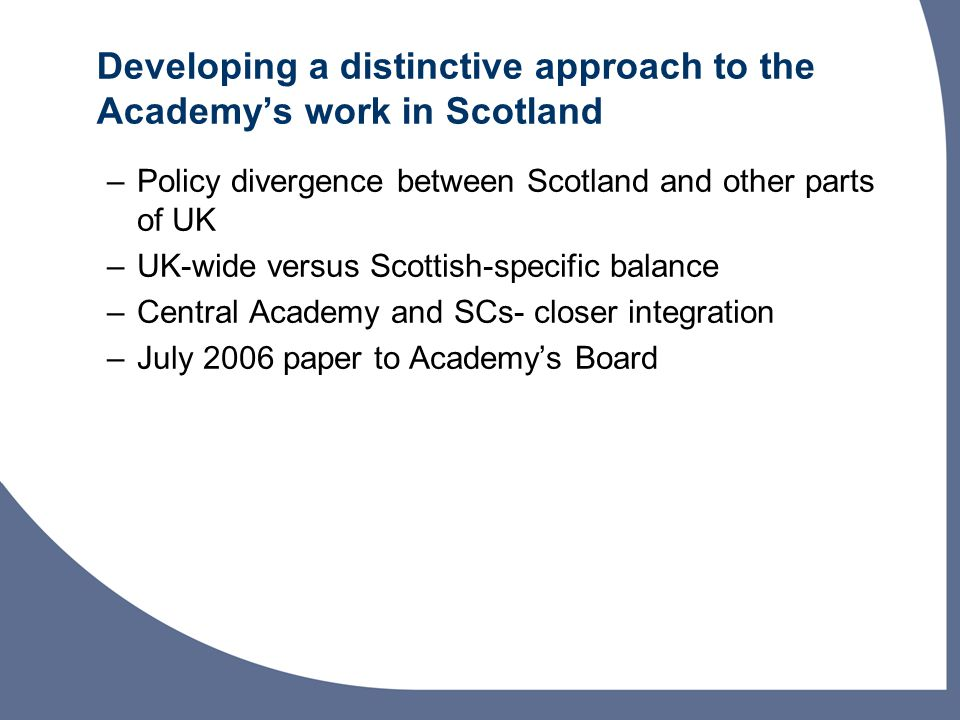 Developing a distinctive approach to the Academys work in Scotland –Policy divergence between Scotland and other parts of UK –UK-wide versus Scottish-specific balance –Central Academy and SCs- closer integration –July 2006 paper to Academys Board