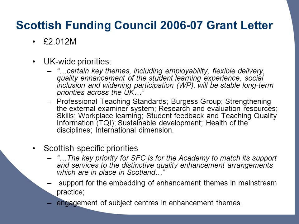 Scottish Funding Council Grant Letter £2.012M UK-wide priorities: –…certain key themes, including employability, flexible delivery, quality enhancement of the student learning experience, social inclusion and widening participation (WP), will be stable long-term priorities across the UK… –Professional Teaching Standards; Burgess Group; Strengthening the external examiner system; Research and evaluation resources; Skills; Workplace learning; Student feedback and Teaching Quality Information (TQI); Sustainable development; Health of the disciplines; International dimension.