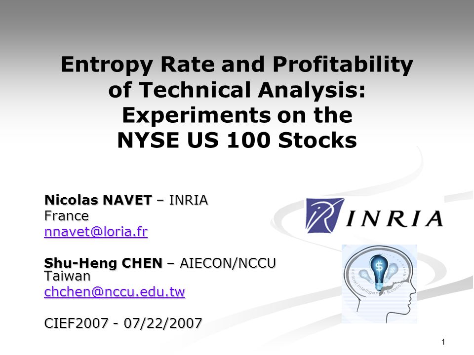 1 Entropy Rate and Profitability of Technical Analysis: Experiments on the NYSE US 100 Stocks Nicolas NAVET – INRIA France nnavet@loria.fr Shu-Heng CH