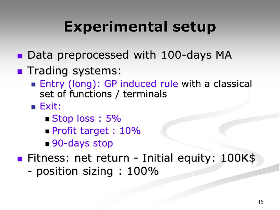 15 Experimental setup Data preprocessed with 100-days MA Data preprocessed with 100-days MA Trading systems: Trading systems: Entry (long): GP induced rule with a classical set of functions / terminals Entry (long): GP induced rule with a classical set of functions / terminals Exit: Exit: Stop loss : 5% Stop loss : 5% Profit target : 10% Profit target : 10% 90-days stop 90-days stop Fitness: net return - Initial equity: 100K$ - position sizing : 100% Fitness: net return - Initial equity: 100K$ - position sizing : 100%