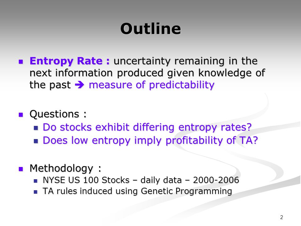 2 Outline Entropy Rate : uncertainty remaining in the next information produced given knowledge of the past measure of predictability Entropy Rate : uncertainty remaining in the next information produced given knowledge of the past measure of predictability Questions : Questions : Do stocks exhibit differing entropy rates.