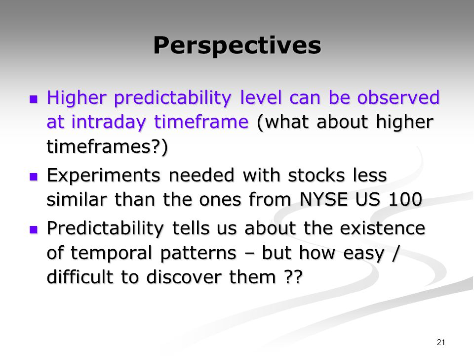 21 Perspectives Higher predictability level can be observed at intraday timeframe (what about higher timeframes ) Higher predictability level can be observed at intraday timeframe (what about higher timeframes ) Experiments needed with stocks less similar than the ones from NYSE US 100 Experiments needed with stocks less similar than the ones from NYSE US 100 Predictability tells us about the existence of temporal patterns – but how easy / difficult to discover them .
