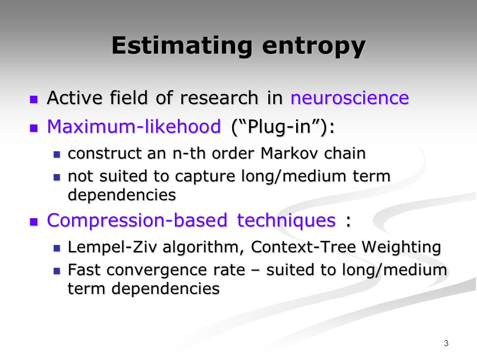 3 Estimating entropy Active field of research in neuroscience Active field of research in neuroscience Maximum-likehood (Plug-in): Maximum-likehood (P