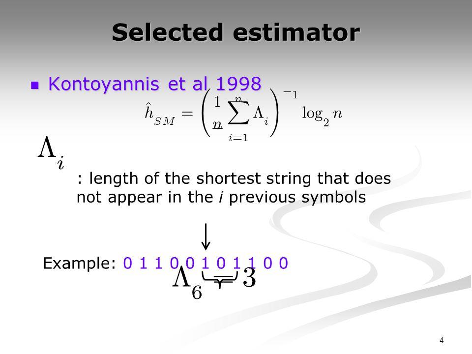 4 Selected estimator Kontoyannis et al 1998 Kontoyannis et al 1998 : length of the shortest string that does not appear in the i previous symbols ^ h SM = Ã 1 n n X i = 1 ¤ i .
