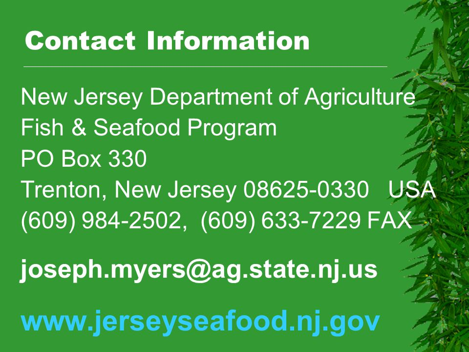 Contact Information New Jersey Department of Agriculture Fish & Seafood Program PO Box 330 Trenton, New Jersey 08625-0330 USA (609) 984-2502, (609) 63