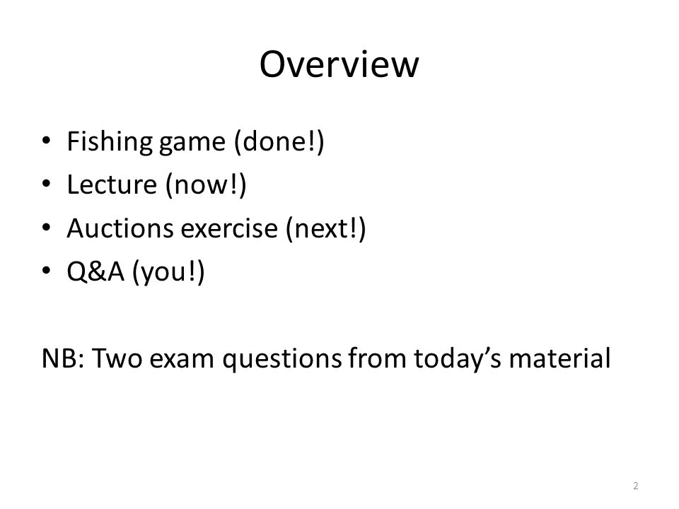 Overview Fishing game (done!) Lecture (now!) Auctions exercise (next!) Q&A (you!) NB: Two exam questions from todays material 2