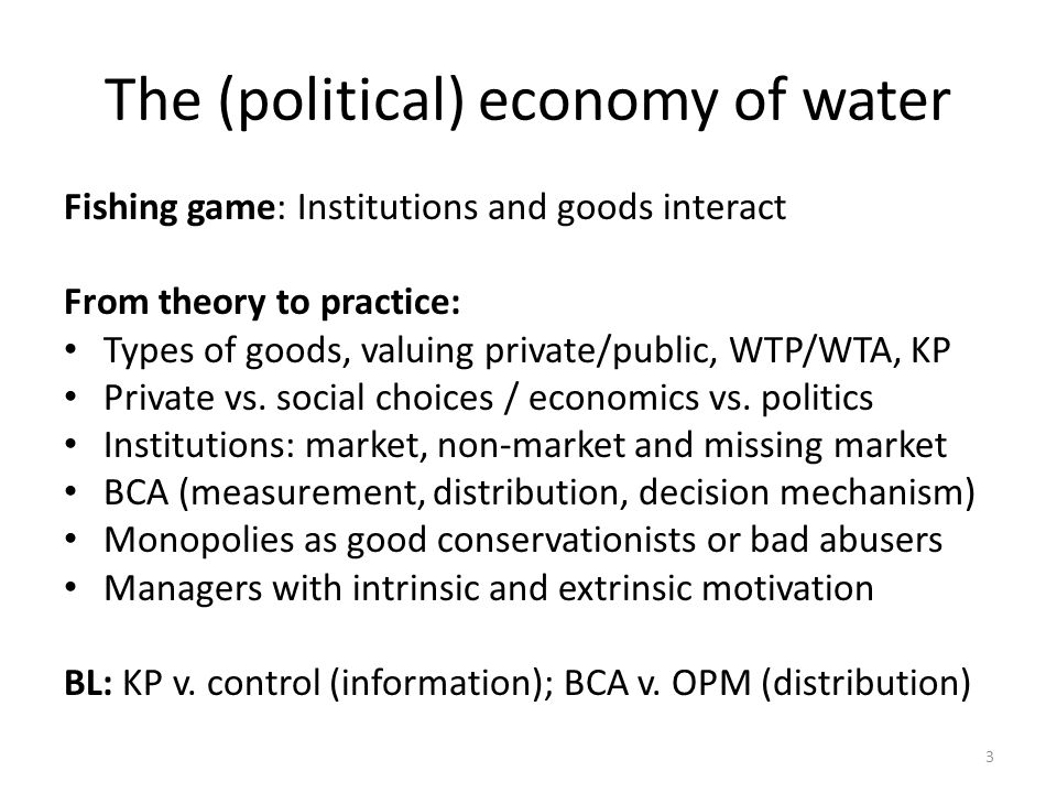 The (political) economy of water Fishing game: Institutions and goods interact From theory to practice: Types of goods, valuing private/public, WTP/WTA, KP Private vs.