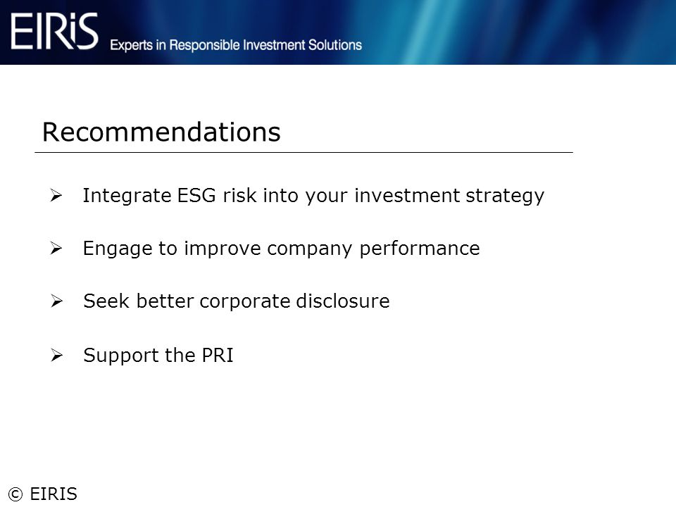 © EIRIS Integrate ESG risk into your investment strategy Recommendations Engage to improve company performance Seek better corporate disclosure Suppor