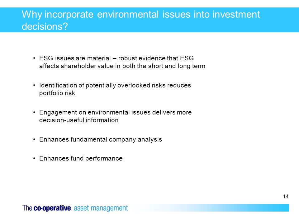 14 Why incorporate environmental issues into investment decisions? ESG issues are material – robust evidence that ESG affects shareholder value in bot