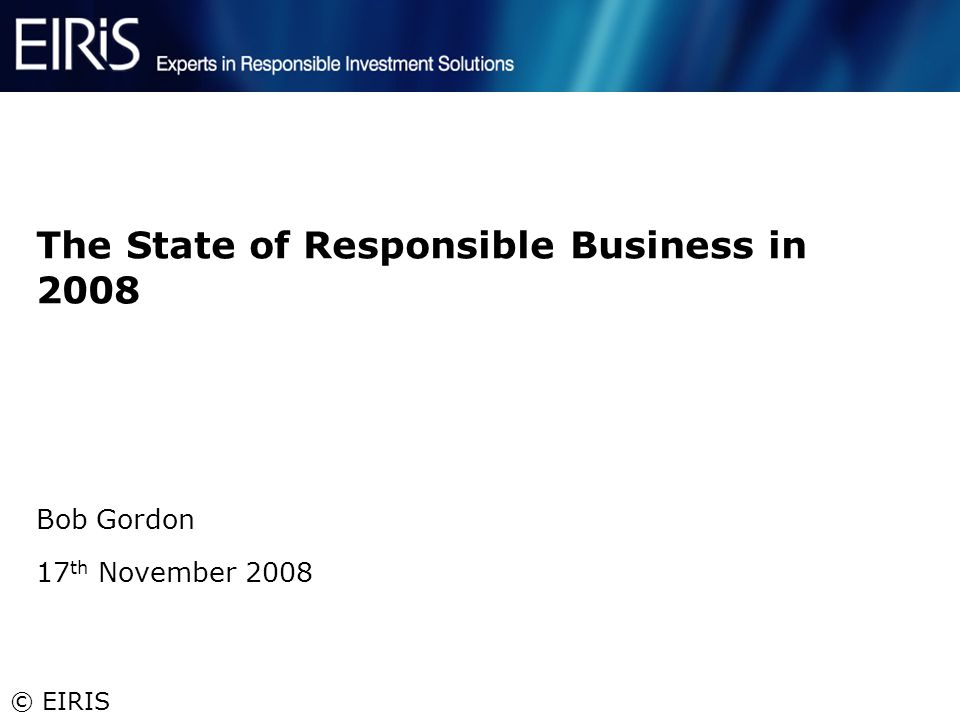 © EIRIS The State of Responsible Business in 2008 Bob Gordon 17 th November 2008