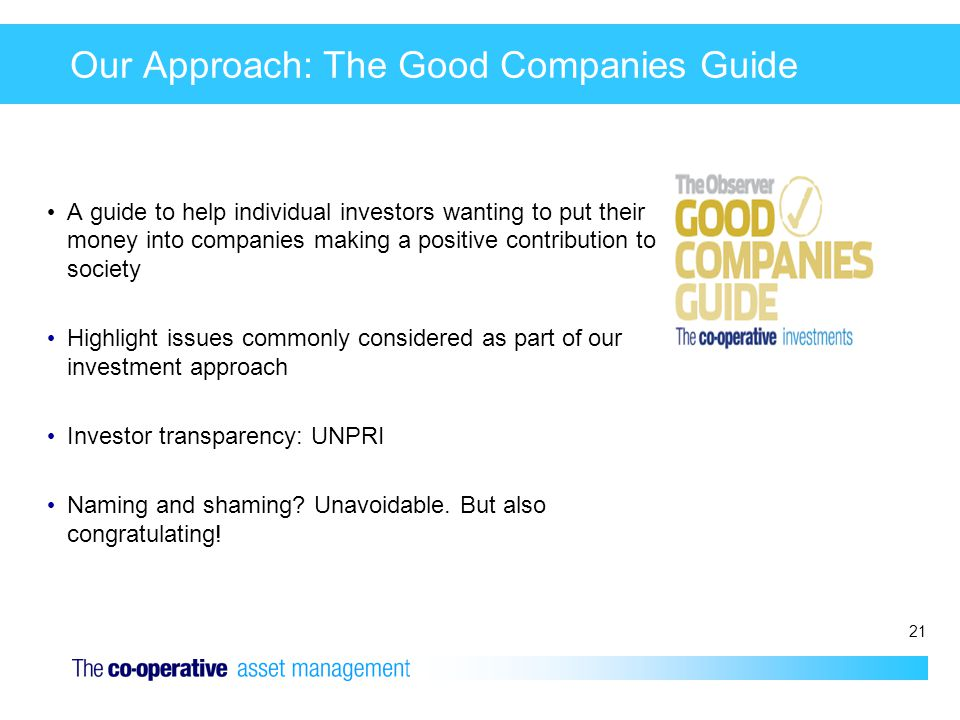 21 Our Approach: The Good Companies Guide A guide to help individual investors wanting to put their money into companies making a positive contributio