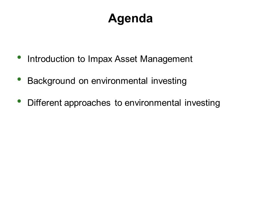 Agenda Introduction to Impax Asset Management Background on environmental investing Different approaches to environmental investing