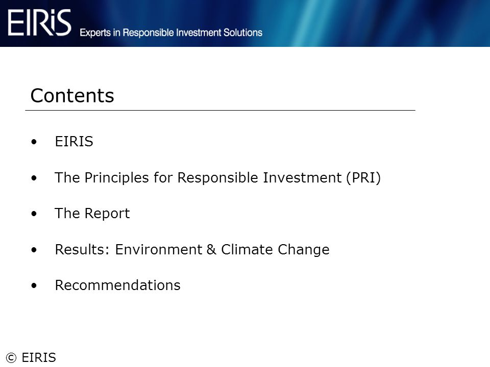 © EIRIS EIRIS The Principles for Responsible Investment (PRI) The Report Results: Environment & Climate Change Recommendations Contents