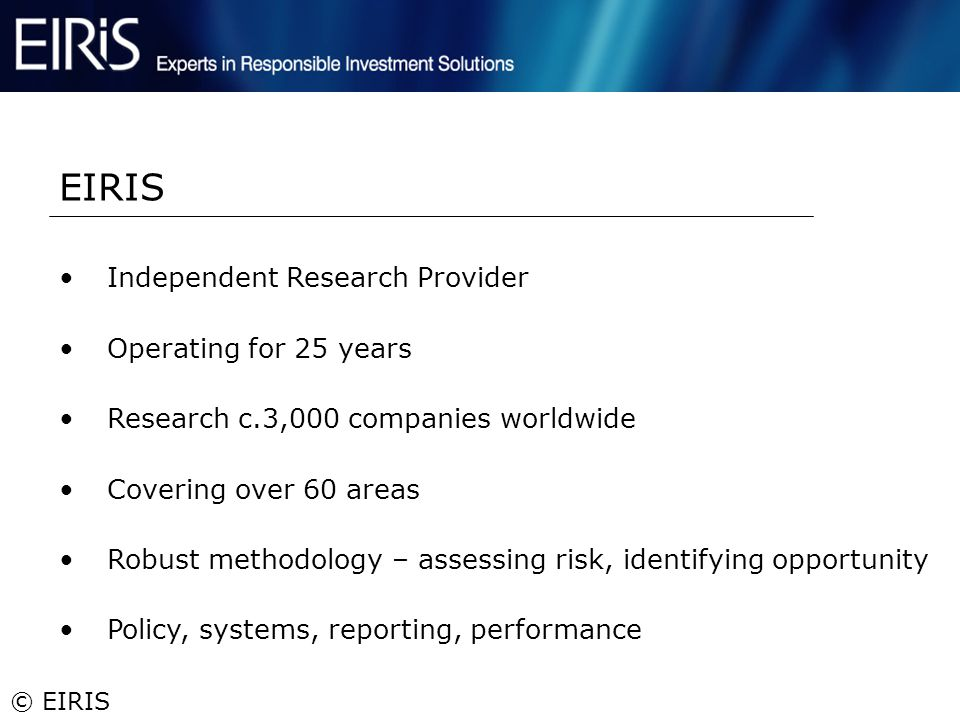 © EIRIS Independent Research Provider Operating for 25 years Research c.3,000 companies worldwide Covering over 60 areas Robust methodology – assessin