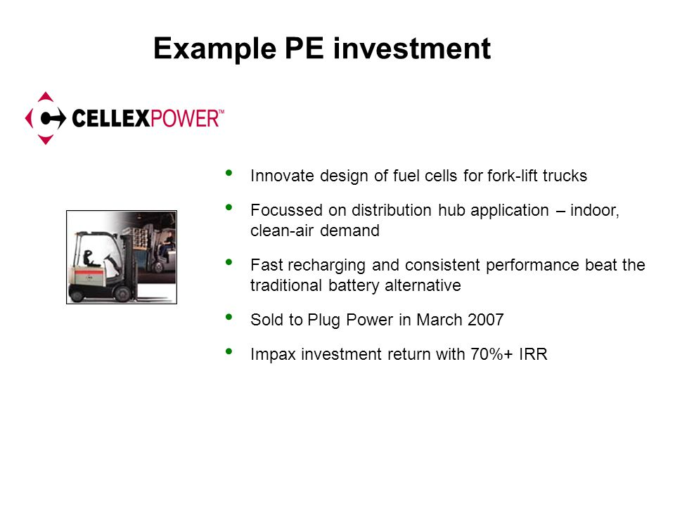 Example PE investment Innovate design of fuel cells for fork-lift trucks Focussed on distribution hub application – indoor, clean-air demand Fast rech