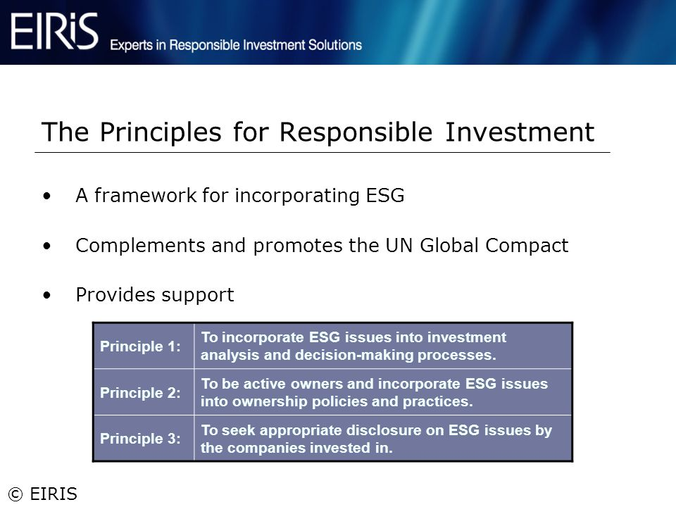 © EIRIS The Principles for Responsible Investment Principle 1: To incorporate ESG issues into investment analysis and decision-making processes. Princ