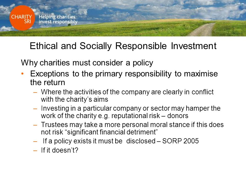 Ethical and Socially Responsible Investment Why charities must consider a policy Exceptions to the primary responsibility to maximise the return –Wher