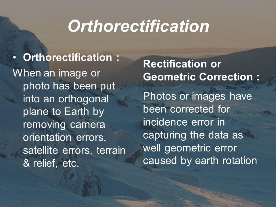Orthorectification Orthorectification : When an image or photo has been put into an orthogonal plane to Earth by removing camera orientation errors, satellite errors, terrain & relief, etc.