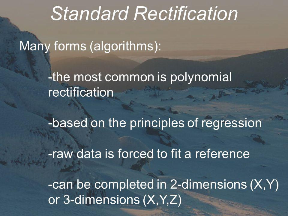 Standard Rectification Many forms (algorithms): -the most common is polynomial rectification -based on the principles of regression -raw data is forced to fit a reference -can be completed in 2-dimensions (X,Y) or 3-dimensions (X,Y,Z)