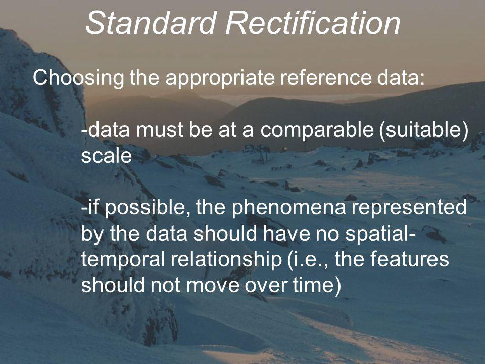 Standard Rectification Choosing the appropriate reference data: -data must be at a comparable (suitable) scale -if possible, the phenomena represented by the data should have no spatial- temporal relationship (i.e., the features should not move over time)