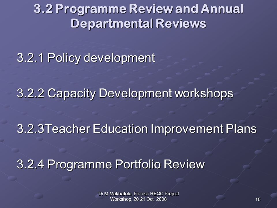 3.2 Programme Review and Annual Departmental Reviews 3.2.1 Policy development 3.2.2 Capacity Development workshops 3.2.3Teacher Education Improvement Plans 3.2.4 Programme Portfolio Review 10 Dr M Makhafola, Finnish HEQC Project Workshop, 20-21 Oct.