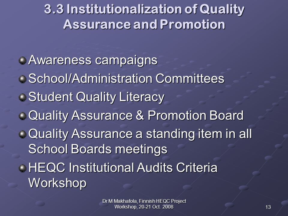 3.3 Institutionalization of Quality Assurance and Promotion Awareness campaigns School/Administration Committees Student Quality Literacy Quality Assurance & Promotion Board Quality Assurance a standing item in all School Boards meetings HEQC Institutional Audits Criteria Workshop 13 Dr M Makhafola, Finnish HEQC Project Workshop, 20-21 Oct.