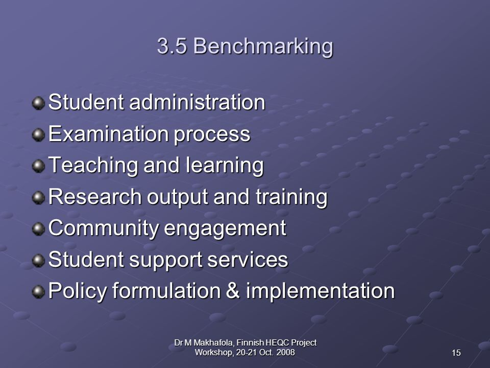 3.5 Benchmarking Student administration Examination process Teaching and learning Research output and training Community engagement Student support services Policy formulation & implementation 15 Dr M Makhafola, Finnish HEQC Project Workshop, 20-21 Oct.
