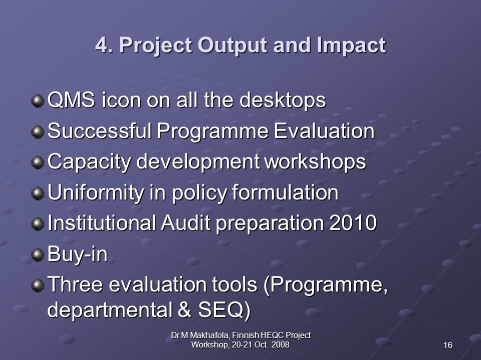 4. Project Output and Impact QMS icon on all the desktops Successful Programme Evaluation Capacity development workshops Uniformity in policy formulat