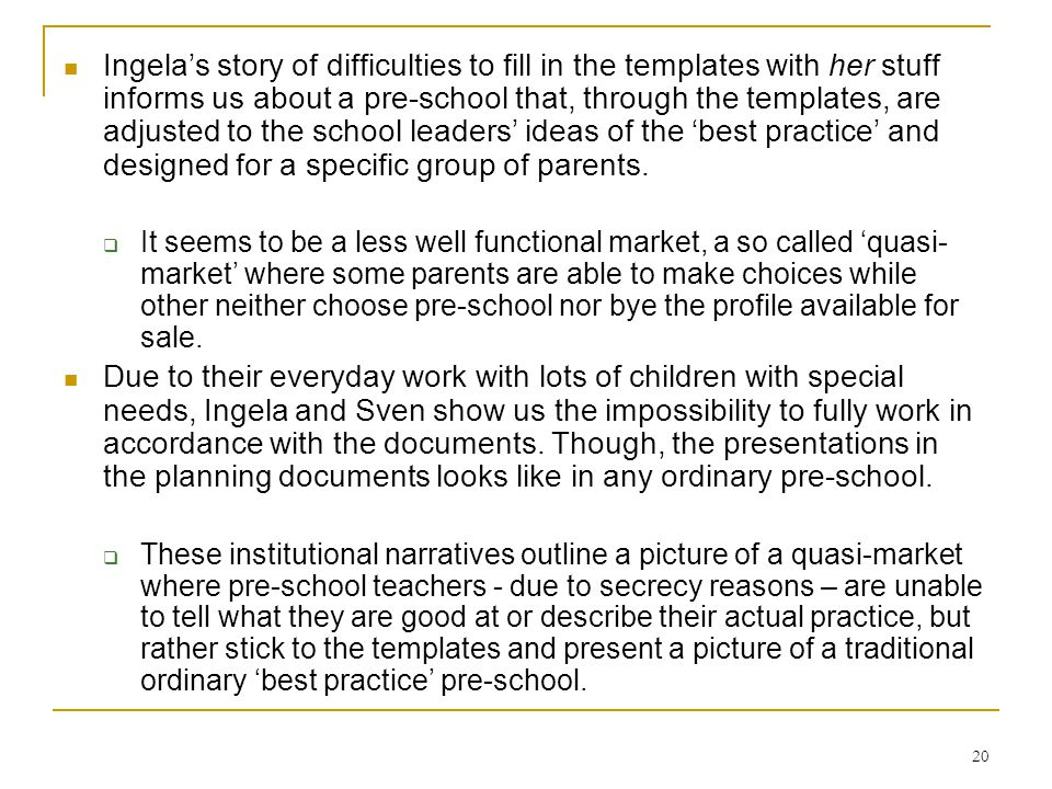 20 Ingelas story of difficulties to fill in the templates with her stuff informs us about a pre-school that, through the templates, are adjusted to the school leaders ideas of the best practice and designed for a specific group of parents.