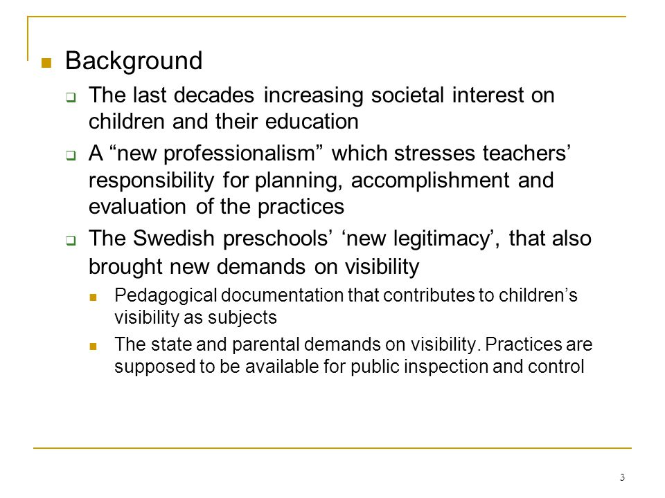 3 Background The last decades increasing societal interest on children and their education A new professionalism which stresses teachers responsibility for planning, accomplishment and evaluation of the practices The Swedish preschools new legitimacy, that also brought new demands on visibility Pedagogical documentation that contributes to childrens visibility as subjects The state and parental demands on visibility.