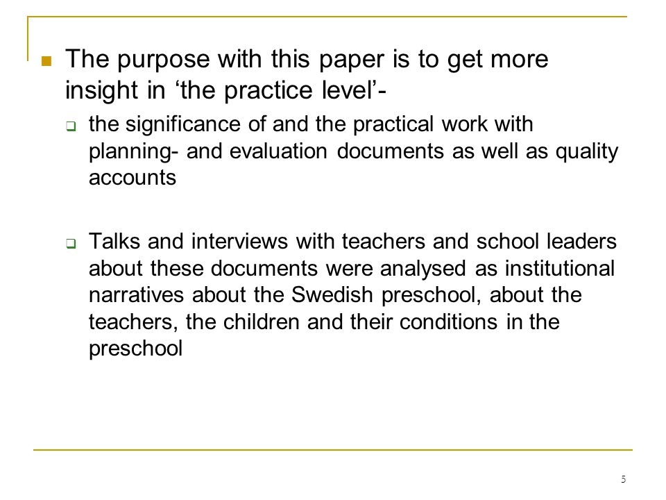 5 The purpose with this paper is to get more insight in the practice level- the significance of and the practical work with planning- and evaluation documents as well as quality accounts Talks and interviews with teachers and school leaders about these documents were analysed as institutional narratives about the Swedish preschool, about the teachers, the children and their conditions in the preschool