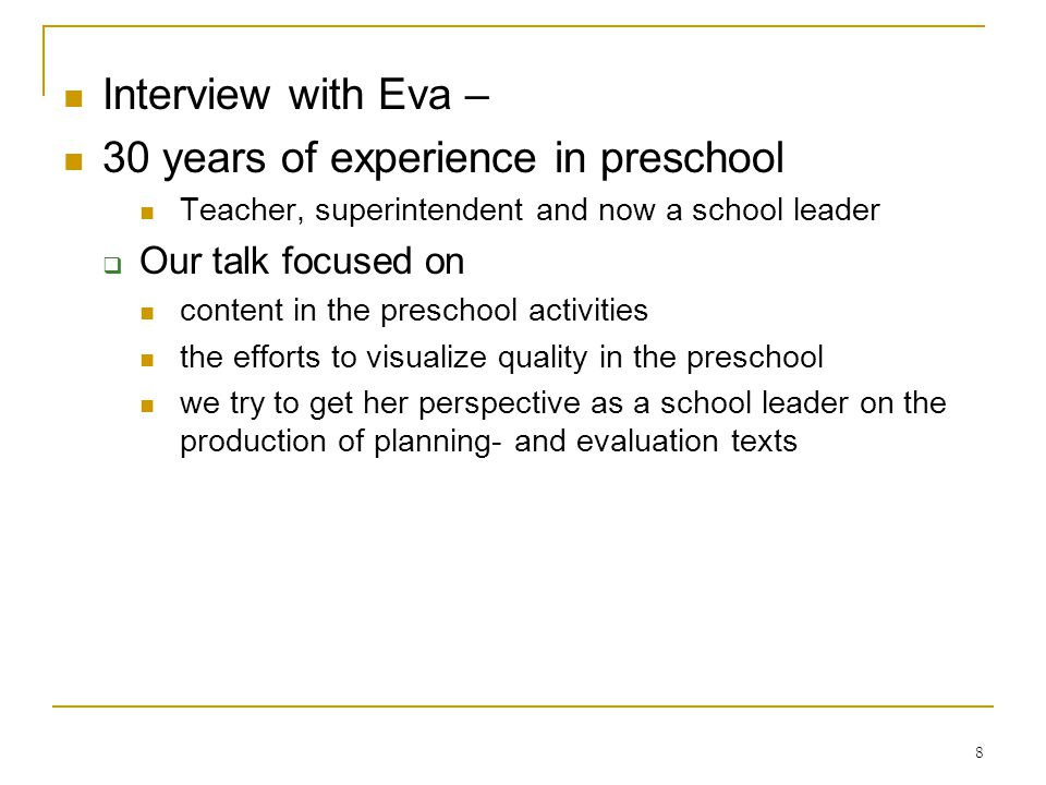 8 Interview with Eva – 30 years of experience in preschool Teacher, superintendent and now a school leader Our talk focused on content in the preschool activities the efforts to visualize quality in the preschool we try to get her perspective as a school leader on the production of planning- and evaluation texts