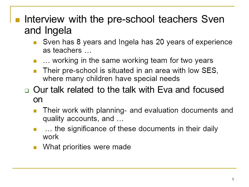 9 Interview with the pre-school teachers Sven and Ingela Sven has 8 years and Ingela has 20 years of experience as teachers … … working in the same working team for two years Their pre-school is situated in an area with low SES, where many children have special needs Our talk related to the talk with Eva and focused on Their work with planning- and evaluation documents and quality accounts, and … … the significance of these documents in their daily work What priorities were made