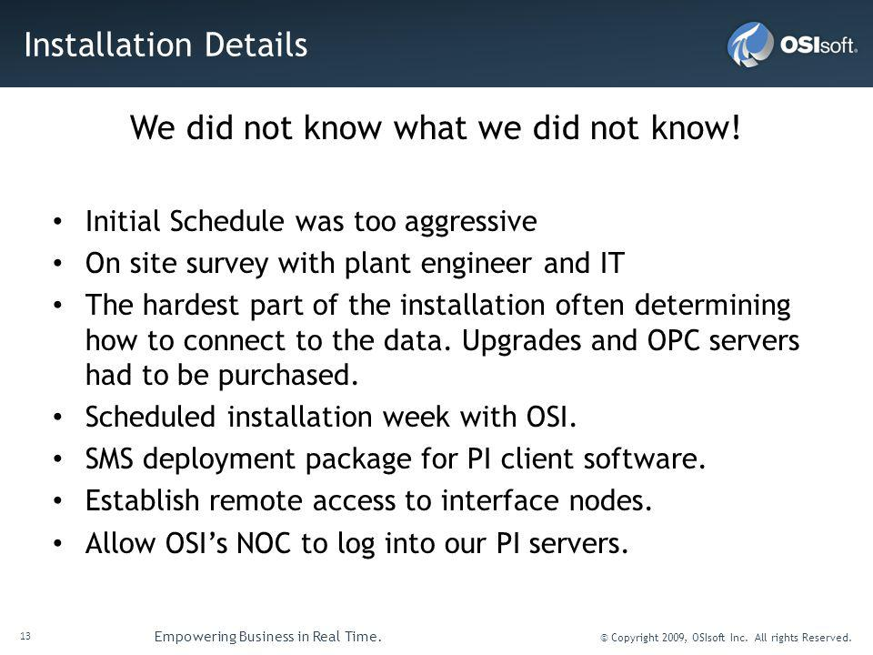 13 Empowering Business in Real Time. © Copyright 2009, OSIsoft Inc. All rights Reserved. Installation Details We did not know what we did not know! In