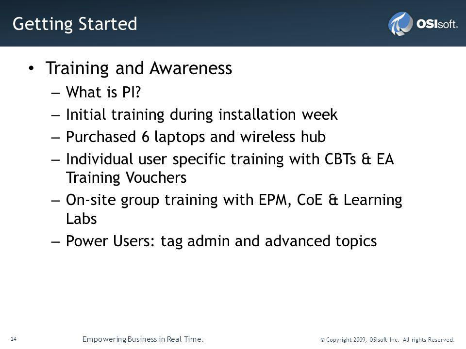 14 Empowering Business in Real Time. © Copyright 2009, OSIsoft Inc. All rights Reserved. Getting Started Training and Awareness – What is PI? – Initia