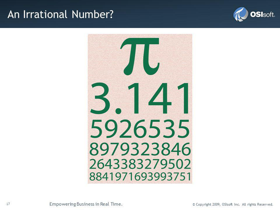 17 Empowering Business in Real Time. © Copyright 2009, OSIsoft Inc. All rights Reserved. An Irrational Number?