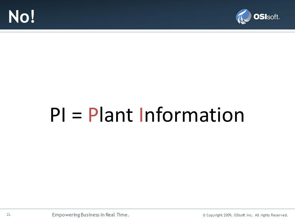 21 Empowering Business in Real Time. © Copyright 2009, OSIsoft Inc. All rights Reserved. No! PI = Plant Information