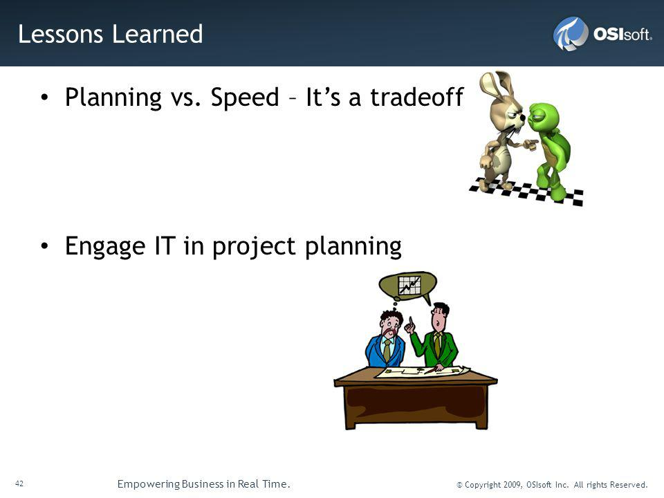 42 Empowering Business in Real Time. © Copyright 2009, OSIsoft Inc. All rights Reserved. Lessons Learned Planning vs. Speed – Its a tradeoff Engage IT
