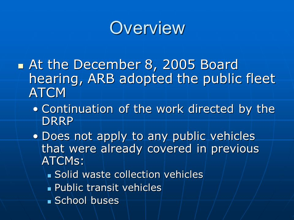 Overview At the December 8, 2005 Board hearing, ARB adopted the public fleet ATCM At the December 8, 2005 Board hearing, ARB adopted the public fleet ATCM Continuation of the work directed by the DRRPContinuation of the work directed by the DRRP Does not apply to any public vehicles that were already covered in previous ATCMs:Does not apply to any public vehicles that were already covered in previous ATCMs: Solid waste collection vehicles Solid waste collection vehicles Public transit vehicles Public transit vehicles School buses School buses
