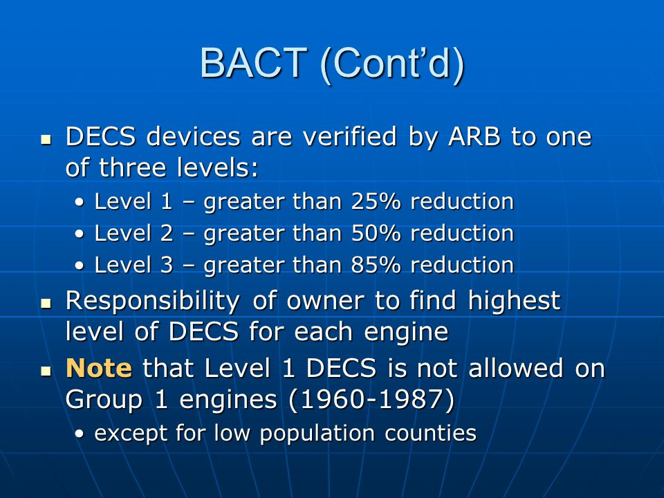 BACT (Contd) DECS devices are verified by ARB to one of three levels: DECS devices are verified by ARB to one of three levels: Level 1 – greater than 25% reductionLevel 1 – greater than 25% reduction Level 2 – greater than 50% reductionLevel 2 – greater than 50% reduction Level 3 – greater than 85% reductionLevel 3 – greater than 85% reduction Responsibility of owner to find highest level of DECS for each engine Responsibility of owner to find highest level of DECS for each engine Note that Level 1 DECS is not allowed on Group 1 engines (1960-1987) Note that Level 1 DECS is not allowed on Group 1 engines (1960-1987) except for low population countiesexcept for low population counties