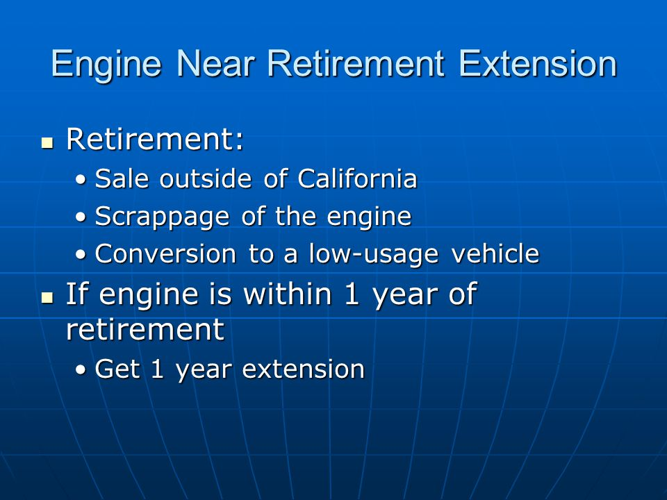 Engine Near Retirement Extension Retirement: Retirement: Sale outside of CaliforniaSale outside of California Scrappage of the engineScrappage of the engine Conversion to a low-usage vehicleConversion to a low-usage vehicle If engine is within 1 year of retirement If engine is within 1 year of retirement Get 1 year extensionGet 1 year extension