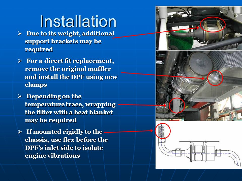 Installation Due to its weight, additional support brackets may be required Due to its weight, additional support brackets may be required For a direct fit replacement, remove the original muffler and install the DPF using new clamps For a direct fit replacement, remove the original muffler and install the DPF using new clamps Depending on the temperature trace, wrapping the filter with a heat blanket may be required Depending on the temperature trace, wrapping the filter with a heat blanket may be required If mounted rigidly to the chassis, use flex before the DPFs inlet side to isolate engine vibrations If mounted rigidly to the chassis, use flex before the DPFs inlet side to isolate engine vibrations
