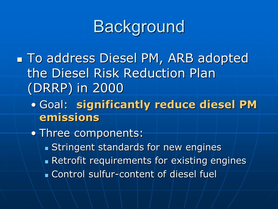 Background To address Diesel PM, ARB adopted the Diesel Risk Reduction Plan (DRRP) in 2000 To address Diesel PM, ARB adopted the Diesel Risk Reduction Plan (DRRP) in 2000 Goal: significantly reduce diesel PM emissionsGoal: significantly reduce diesel PM emissions Three components:Three components: Stringent standards for new engines Stringent standards for new engines Retrofit requirements for existing engines Retrofit requirements for existing engines Control sulfur-content of diesel fuel Control sulfur-content of diesel fuel