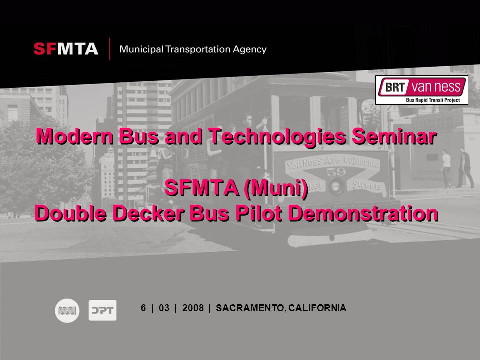 Modern Bus and Technologies Seminar SFMTA (Muni) Double Decker Bus Pilot Demonstration 6 | 03 | 2008 | SACRAMENTO, CALIFORNIA