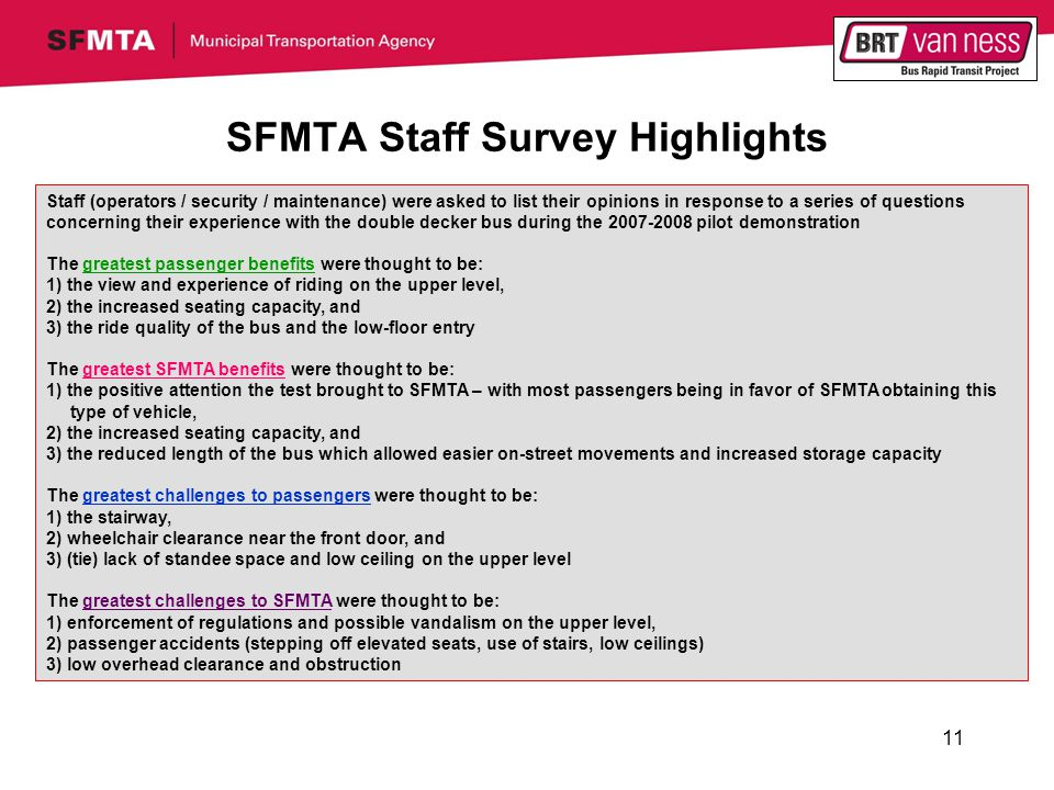 11 SFMTA Staff Survey Highlights Staff (operators / security / maintenance) were asked to list their opinions in response to a series of questions concerning their experience with the double decker bus during the 2007-2008 pilot demonstration The greatest passenger benefits were thought to be: 1) the view and experience of riding on the upper level, 2) the increased seating capacity, and 3) the ride quality of the bus and the low-floor entry The greatest SFMTA benefits were thought to be: 1) the positive attention the test brought to SFMTA – with most passengers being in favor of SFMTA obtaining this type of vehicle, 2) the increased seating capacity, and 3) the reduced length of the bus which allowed easier on-street movements and increased storage capacity The greatest challenges to passengers were thought to be: 1) the stairway, 2) wheelchair clearance near the front door, and 3) (tie) lack of standee space and low ceiling on the upper level The greatest challenges to SFMTA were thought to be: 1) enforcement of regulations and possible vandalism on the upper level, 2) passenger accidents (stepping off elevated seats, use of stairs, low ceilings) 3) low overhead clearance and obstruction
