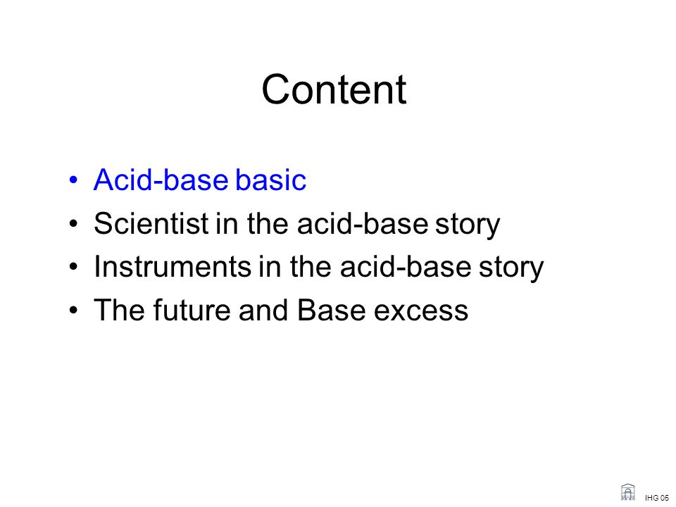 IHG 05 Content Acid-base basic Scientist in the acid-base story Instruments in the acid-base story The future and Base excess