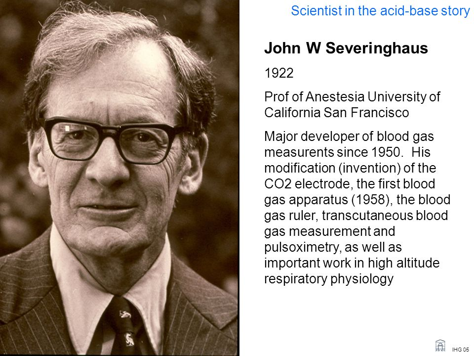 IHG 05 John W Severinghaus 1922 Prof of Anestesia University of California San Francisco Major developer of blood gas measurents since 1950.